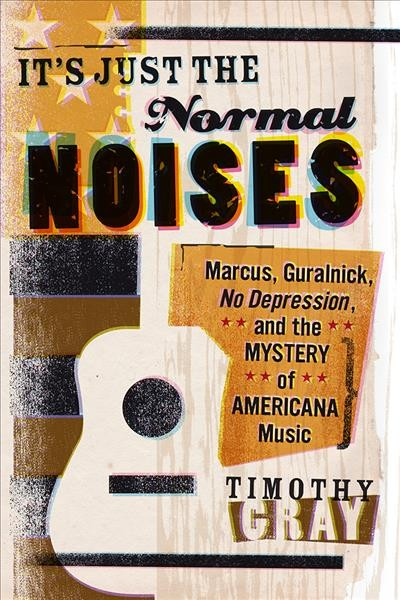 Image of book cover: It's just the normal noises : Marcus, Guralnick, No depression, and the mystery of Americana music