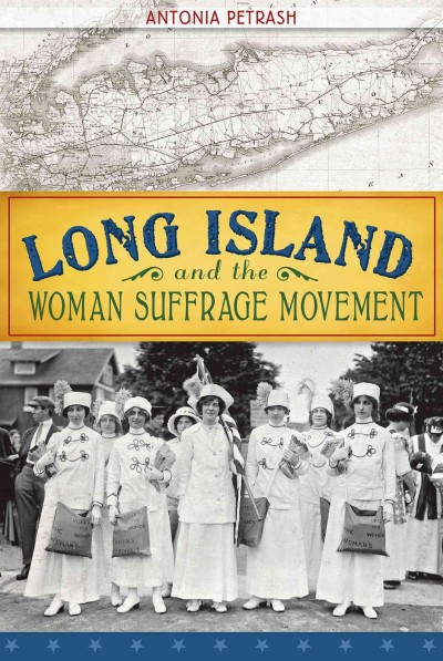 Long Island and the Woman Suffrage Movement by Antonia Petrash