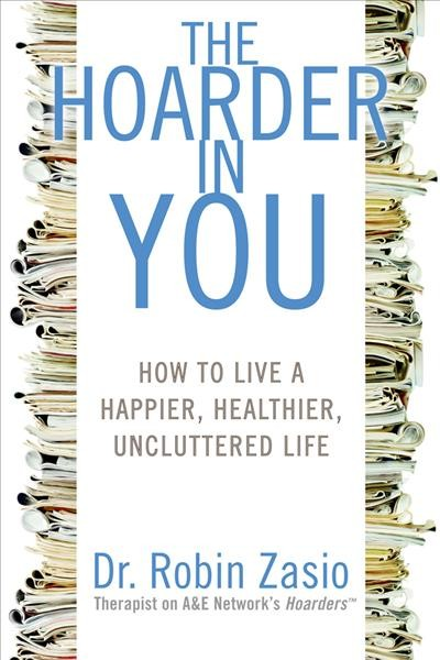 The Hoarder in you : how to live a happier, healthier, uncluttered life / Dr. Robin Zasio
