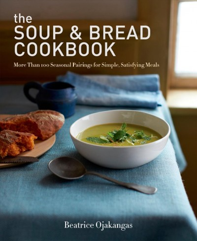 The Soup & Bread Cookbook : More Than 100 Seasonal Pairings for Simple, Satisfying Meals by Beatrice Ojakangas