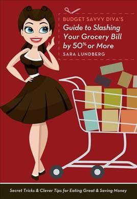 Budget savvy diva's guide to slashing your grocery bill by 50% or more : secret tricks & clever tips for eating great & saving money / Sara Lundberg