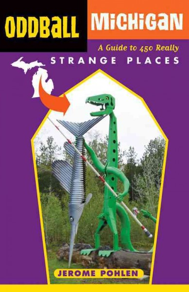Oddball Michigan : a guide to 450 really strange places / Jerome Pohlen