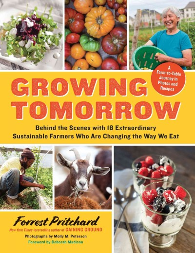 Growing tomorrow : a farm-to-table journey in photos and recipes : behind the scenes with 18 extraordinary sustainable farmers who are changing the way we eat by Forrest Pritchard