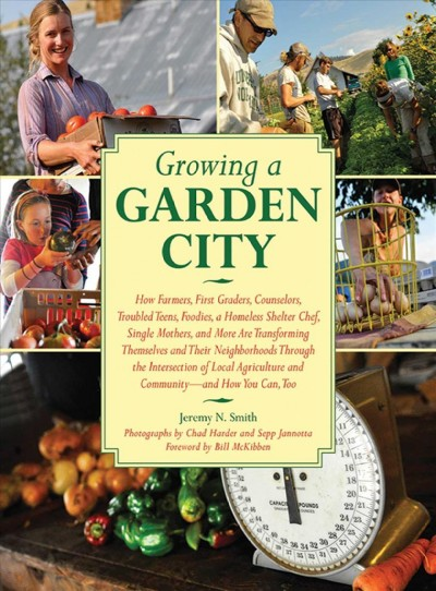Growing a garden city : how farmers, first graders, counselors, troubled teens, foodies, a homeless shelter chef, single mothers, and more are transforming themselves and their neighborhoods through the intersection of local agriculture and community-- and how you can, too / Jeremy N. Smith ; foreword by Bill McKibben ; photographs by Chad Harder and Sepp Jannotta