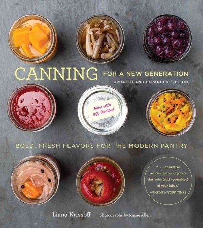 Canning for a new generation : bold, fresh flavors for the modern pantry / Liana Krissoff ; photographs by Rinne Allen