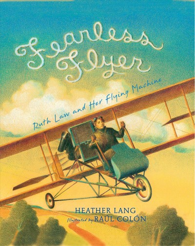 Fearless flyer : Ruth Law and her flying machine / Heather Lang ; Illustrated by Raúl Colón