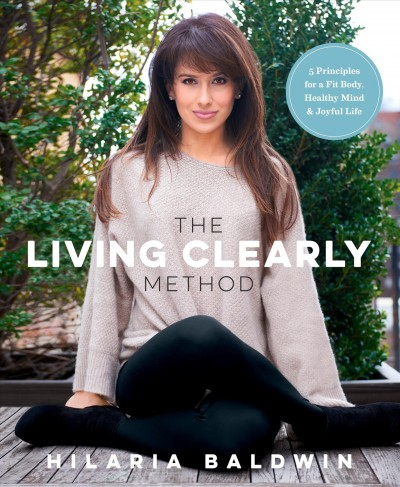 The living clearly method : 5 principles for a fit body, healthy mind & joyful life / Hilaria Baldwin