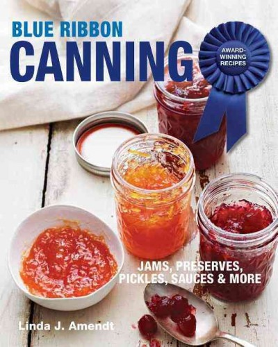 Blue ribbon canning : award-winning recipes ; jams, preserves, pickles, sauces & more / Linda J. Amendt