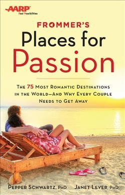 Frommer's places for passion : [the 75 most romantic destinations in the world -- and why every couple needs to get away] / Pepper Schwartz, PhD, Janet Lever, PhD