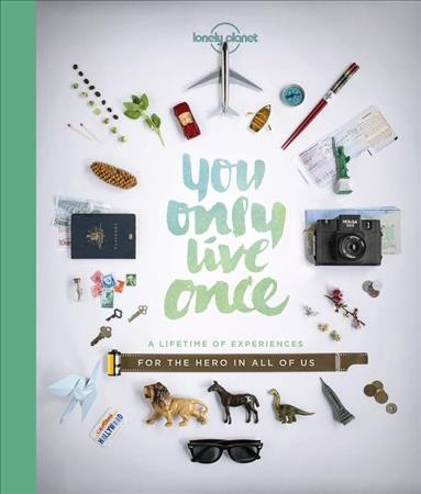 You Only Live Once: a Lifetime of Experiences for the Explorer in All of Us by Lonely Planet Writers