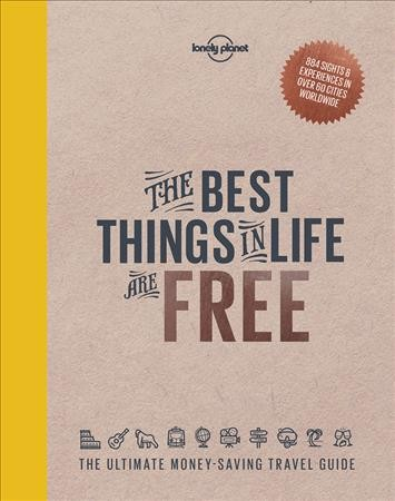Lonely Planet's The Best Things in Life are Free: The Ultimate Money-Saving Travel Guide - Isabel Albiston [and 39 others] ; foreword written by Tom Hall