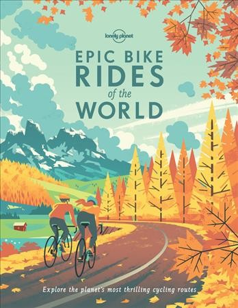 Epic bike rides of the world : explore the planet's most thrilling cycling routes