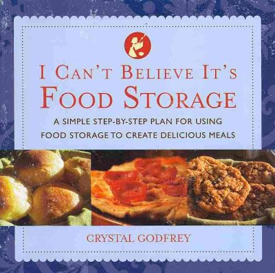 I can't believe it's food storage : a simple step-by-step plan for using food storage to create delicious meals / Crystal Godfrey
