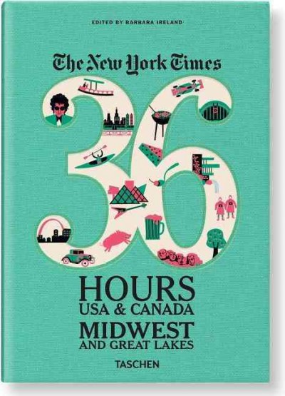The New York Times 36 hours USA & Canada : Midwest and Great Lakes / edited by Barbara Ireland